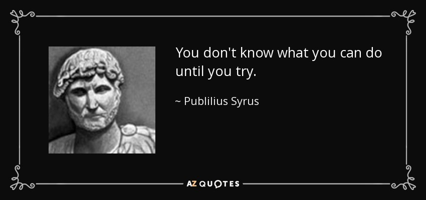 You don't know what you can do until you try. - Publilius Syrus