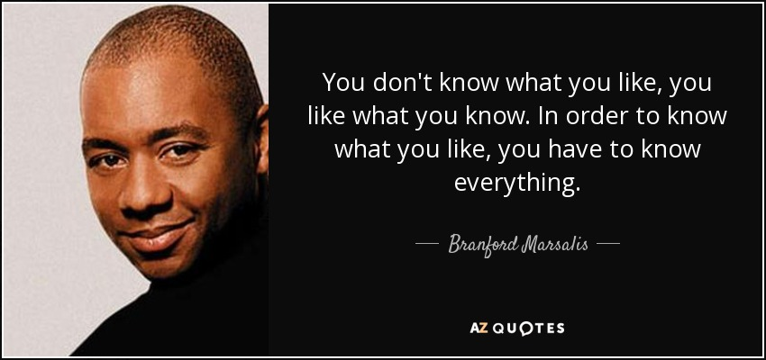 You don't know what you like, you like what you know. In order to know what you like, you have to know everything. - Branford Marsalis