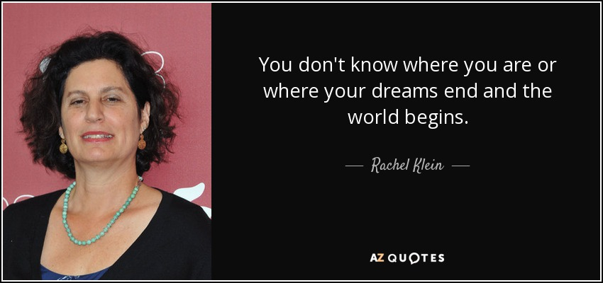 You don't know where you are or where your dreams end and the world begins. - Rachel Klein