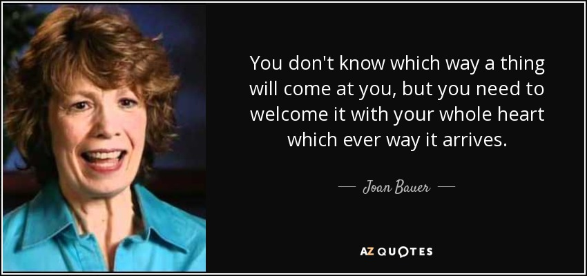You don't know which way a thing will come at you, but you need to welcome it with your whole heart which ever way it arrives. - Joan Bauer