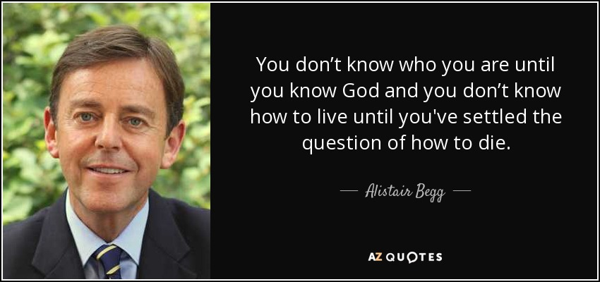 You don't know who you are until you know God and you don't know how to live until you've settled the question of how to die. - Alistair Begg