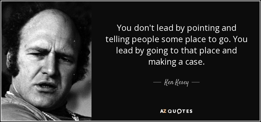 You don't lead by pointing and telling people some place to go. You lead by going to that place and making a case. - Ken Kesey