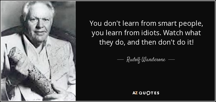 You don't learn from smart people, you learn from idiots. Watch what they do, and then don't do it! - Rudolf Wanderone