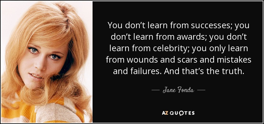 You don't learn from successes; you don't learn from awards; you don't learn from celebrity; you only learn from wounds and scars and mistakes and failures. And that's the truth. - Jane Fonda