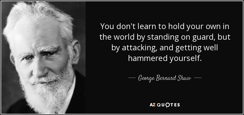 You don't learn to hold your own in the world by standing on guard, but by attacking, and getting well hammered yourself. - George Bernard Shaw
