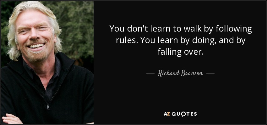 You don't learn to walk by following rules. You learn by doing, and by falling over. - Richard Branson