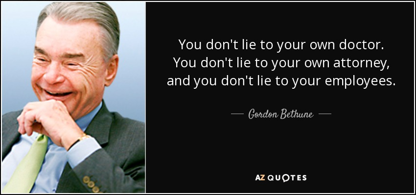 You don't lie to your own doctor. You don't lie to your own attorney, and you don't lie to your employees. - Gordon Bethune