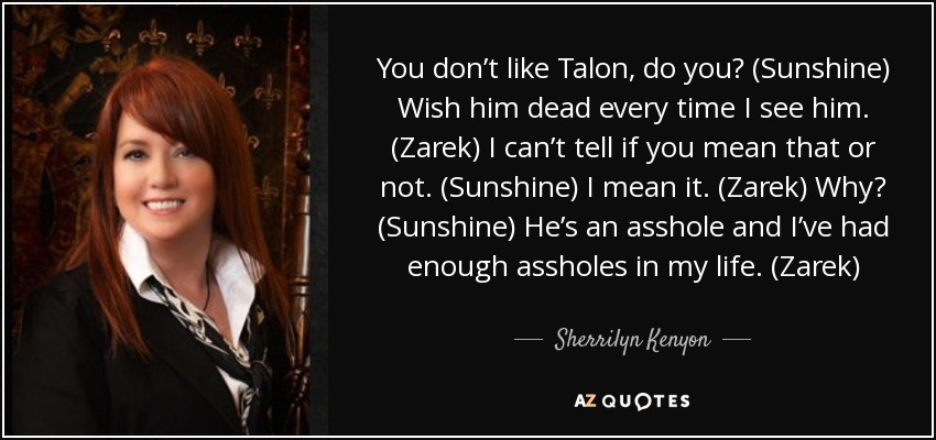 You don't like Talon, do you? (Sunshine) Wish him dead every time I see him. (Zarek) I can't tell if you mean that or not. (Sunshine) I mean it. (Zarek) Why? (Sunshine) He's an asshole and I've had enough assholes in my life. (Zarek) - Sherrilyn Kenyon