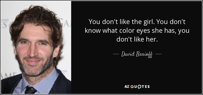 You don't like the girl. You don't know what color eyes she has, you don't like her. - David Benioff