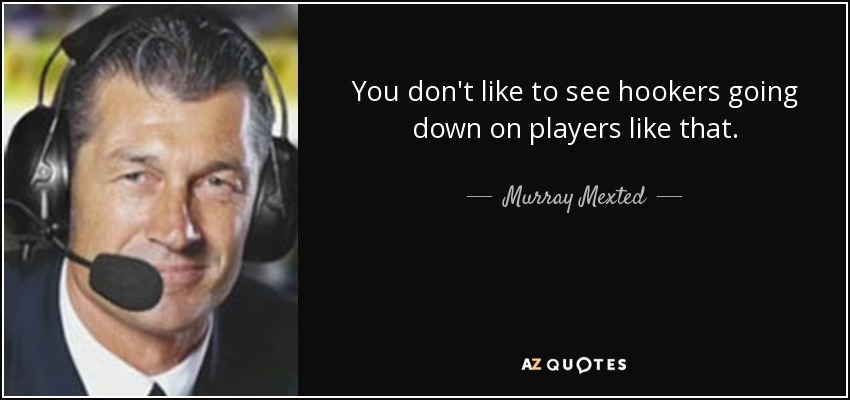 You don't like to see hookers going down on players like that. - Murray Mexted