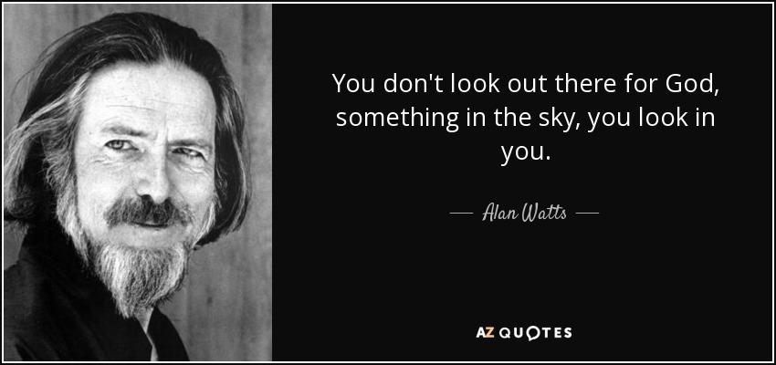 You don't look out there for God, something in the sky, you look in you. - Alan Watts