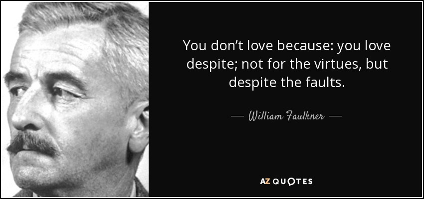 You don't love because: you love despite; not for the virtues, but despite the faults. - William Faulkner