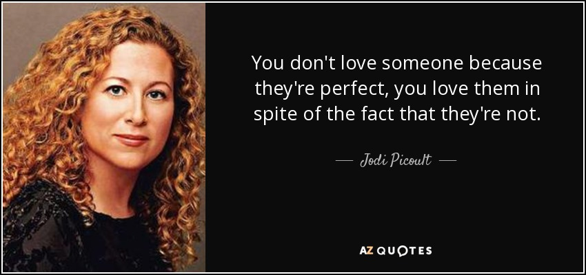 You don't love someone because they're perfect, you love them in spite of the fact that they're not. - Jodi Picoult