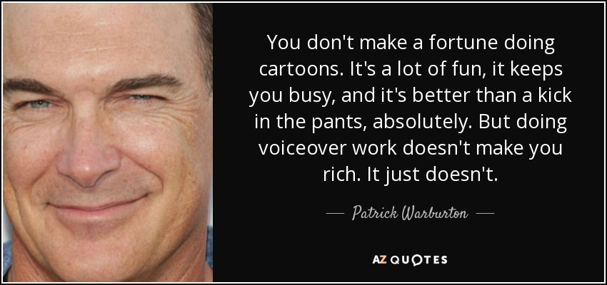 You don't make a fortune doing cartoons. It's a lot of fun, it keeps you busy, and it's better than a kick in the pants, absolutely. But doing voiceover work doesn't make you rich. It just doesn't. - Patrick Warburton