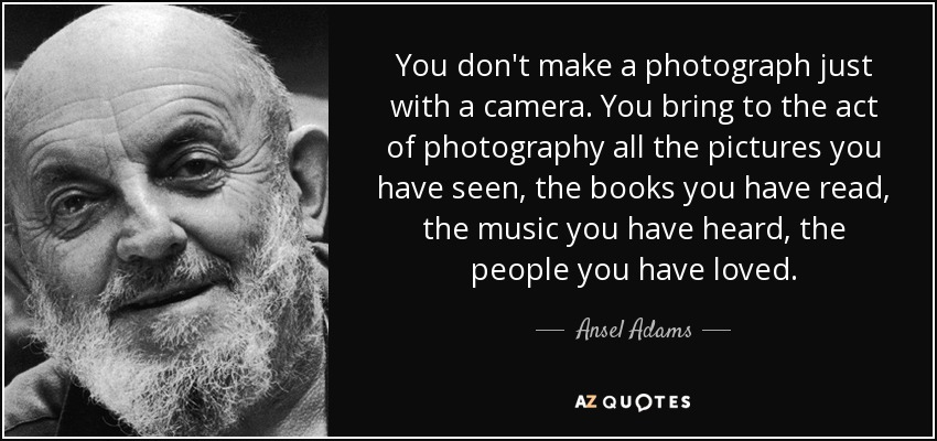 You don't make a photograph just with a camera. You bring to the act of photography all the pictures you have seen, the books you have read, the music you have heard, the people you have loved. - Ansel Adams