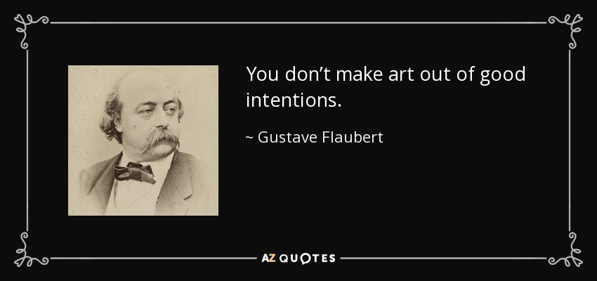 You don't make art out of good intentions. - Gustave Flaubert