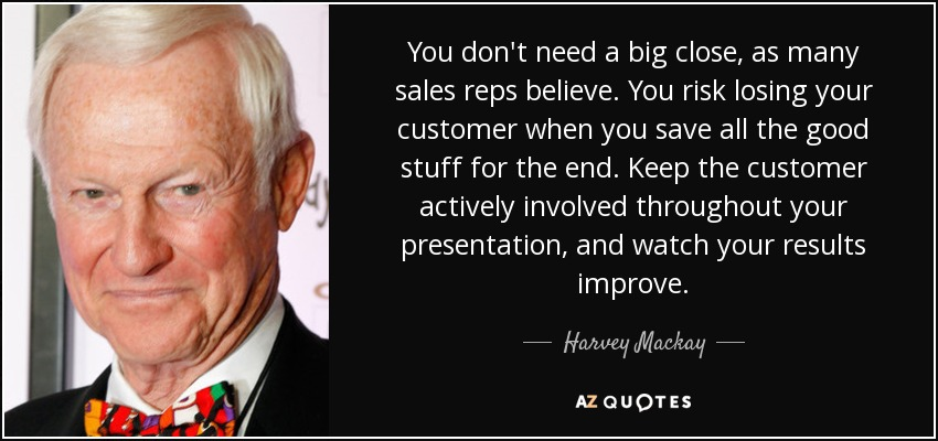 You don't need a big close, as many sales reps believe. You risk losing your customer when you save all the good stuff for the end. Keep the customer actively involved throughout your presentation, and watch your results improve. - Harvey Mackay