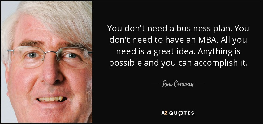 You don't need a business plan. You don't need to have an MBA. All you need is a great idea. Anything is possible and you can accomplish it. - Ron Conway