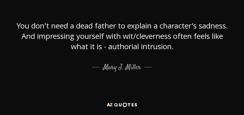 You don't need a dead father to explain a character's sadness. And impressing yourself with wit/cleverness often feels like what it is - authorial intrusion. - Mary J. Miller