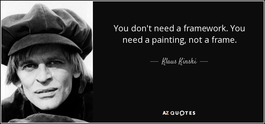 You don't need a framework. You need a painting, not a frame. - Klaus Kinski