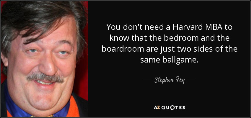 You don't need a Harvard MBA to know that the bedroom and the boardroom are just two sides of the same ballgame. - Stephen Fry