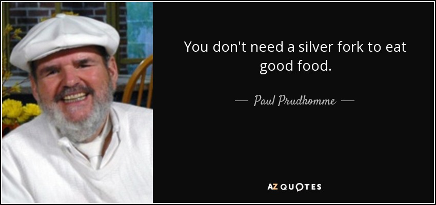 You don't need a silver fork to eat good food. - Paul Prudhomme