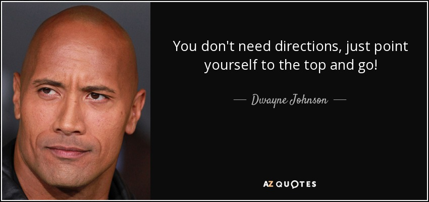 You don't need directions, just point yourself to the top and go! - Dwayne Johnson