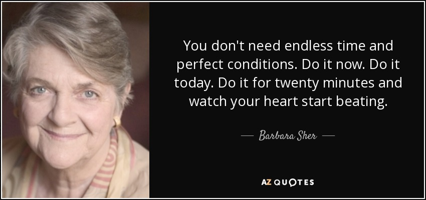 You don't need endless time and perfect conditions. Do it now. Do it today. Do it for twenty minutes and watch your heart start beating. - Barbara Sher