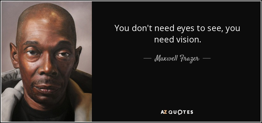 You don't need eyes to see, you need vision. - Maxwell Frazer