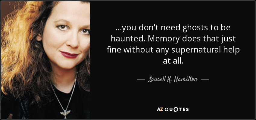 ...you don't need ghosts to be haunted. Memory does that just fine without any supernatural help at all. - Laurell K. Hamilton