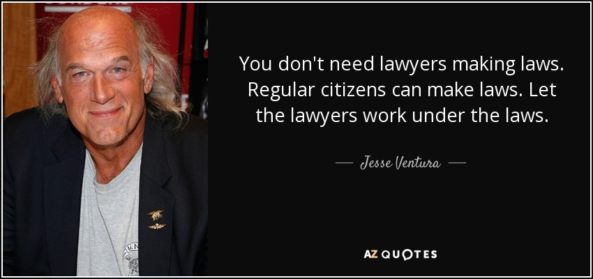 You don't need lawyers making laws. Regular citizens can make laws. Let the lawyers work under the laws. - Jesse Ventura