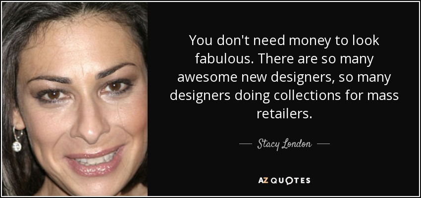 You don't need money to look fabulous. There are so many awesome new designers, so many designers doing collections for mass retailers. - Stacy London