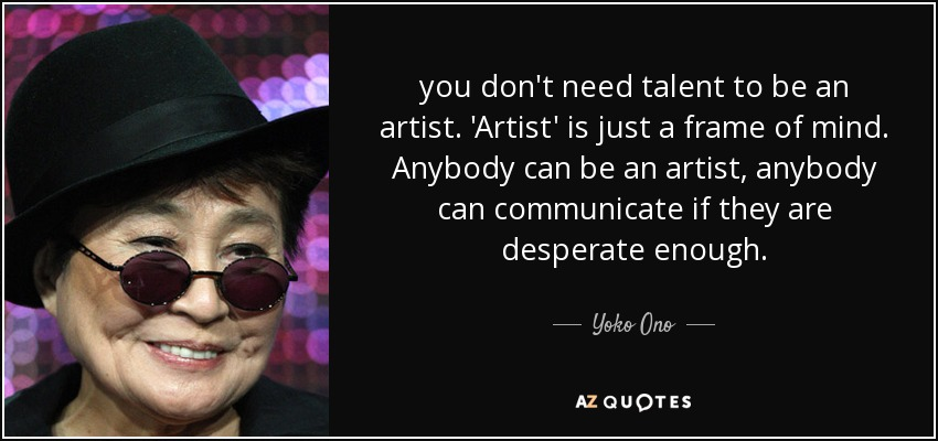 you don't need talent to be an artist. 'Artist' is just a frame of mind. Anybody can be an artist, anybody can communicate if they are desperate enough. - Yoko Ono