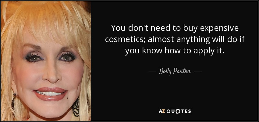 You don't need to buy expensive cosmetics; almost anything will do if you know how to apply it. - Dolly Parton