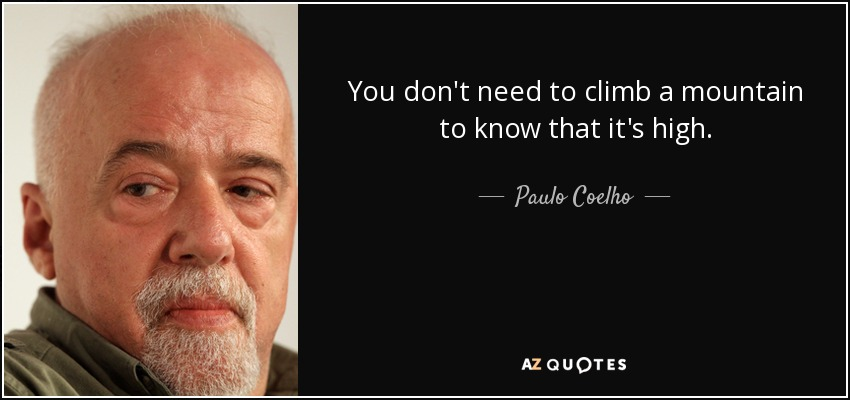 You don't need to climb a mountain to know that it's high. - Paulo Coelho