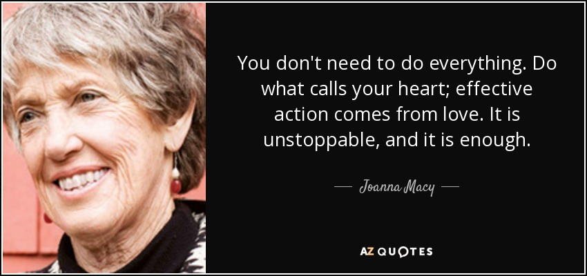 You don't need to do everything. Do what calls your heart; effective action comes from love. It is unstoppable, and it is enough. - Joanna Macy