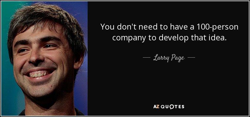 You don't need to have a 100-person company to develop that idea. - Larry Page