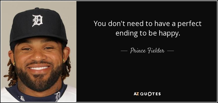 You don't need to have a perfect ending to be happy. - Prince Fielder