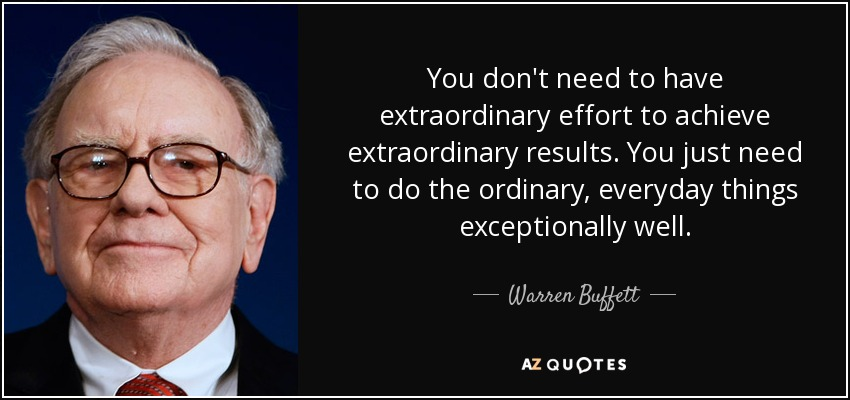 You don't need to have extraordinary effort to achieve extraordinary results. You just need to do the ordinary, everyday things exceptionally well. - Warren Buffett
