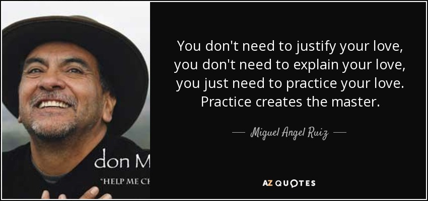 You don't need to justify your love, you don't need to explain your love, you just need to practice your love. Practice creates the master. - Miguel Angel Ruiz