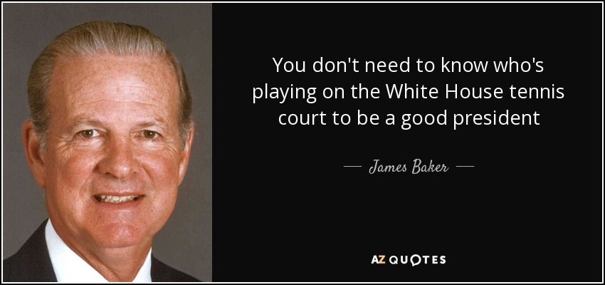 You don't need to know who's playing on the White House tennis court to be a good president - James Baker