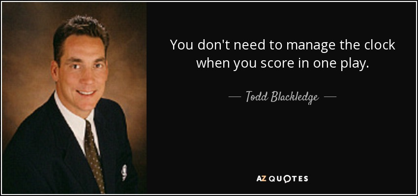 You don't need to manage the clock when you score in one play. - Todd Blackledge