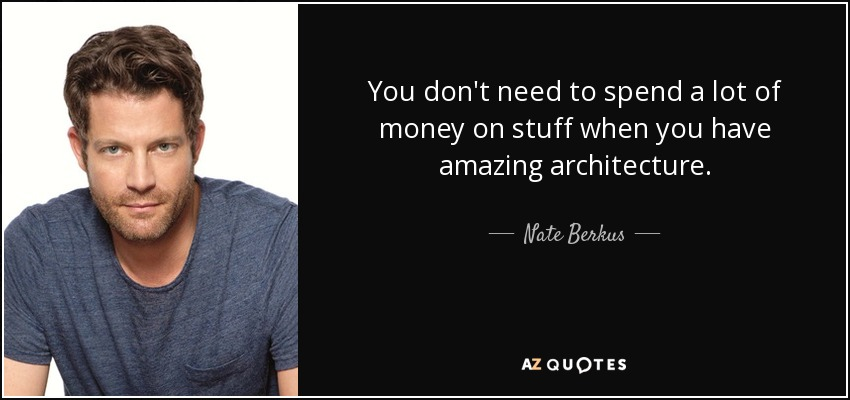 You don't need to spend a lot of money on stuff when you have amazing architecture. - Nate Berkus