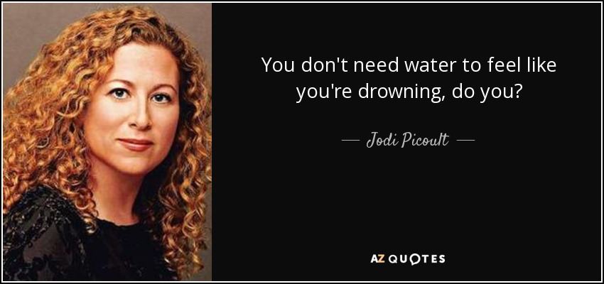 You don't need water to feel like you're drowning, do you? - Jodi Picoult