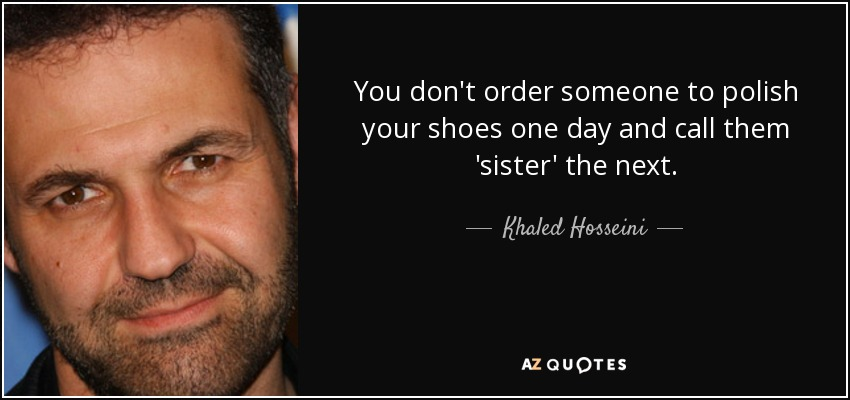 You don't order someone to polish your shoes one day and call them 'sister' the next. - Khaled Hosseini