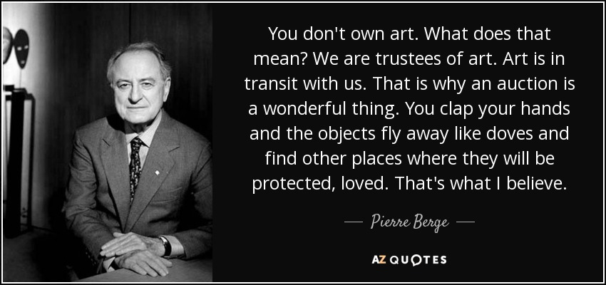 You don't own art. What does that mean? We are trustees of art. Art is in transit with us. That is why an auction is a wonderful thing. You clap your hands and the objects fly away like doves and find other places where they will be protected, loved. That's what I believe. - Pierre Berge