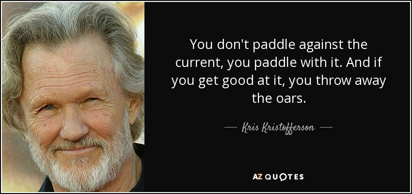 You don't paddle against the current, you paddle with it. And if you get good at it, you throw away the oars. - Kris Kristofferson