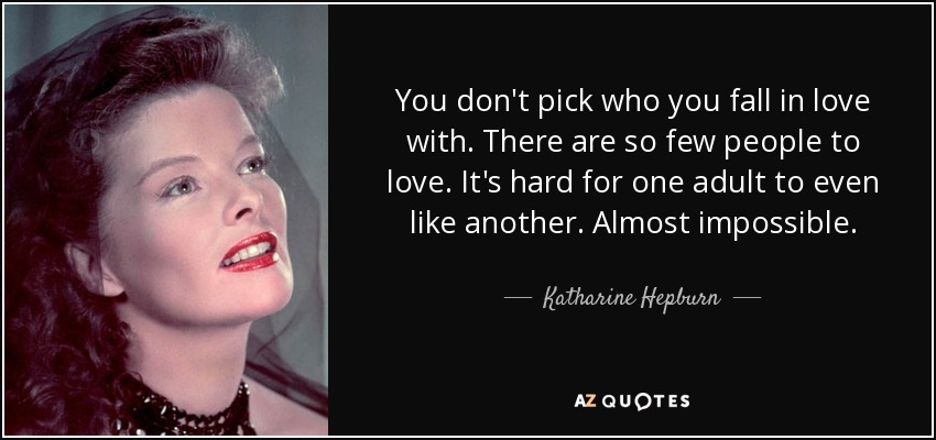 You don't pick who you fall in love with. There are so few people to love. It's hard for one adult to even like another. Almost impossible. - Katharine Hepburn