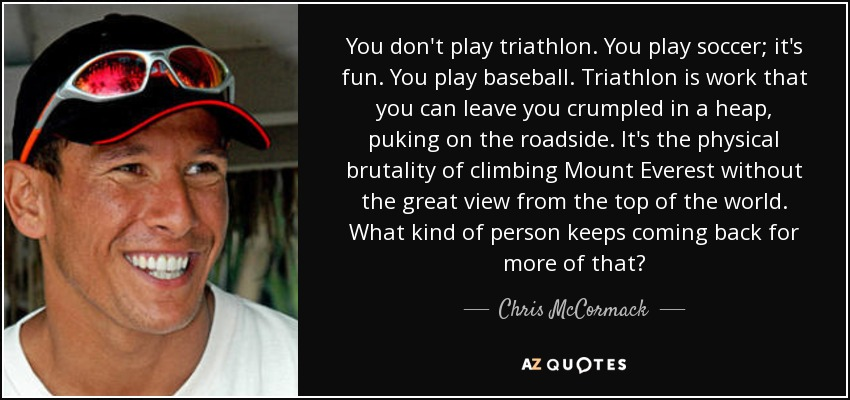 You don't play triathlon. You play soccer; it's fun. You play baseball. Triathlon is work that you can leave you crumpled in a heap, puking on the roadside. It's the physical brutality of climbing Mount Everest without the great view from the top of the world. What kind of person keeps coming back for more of that? - Chris McCormack