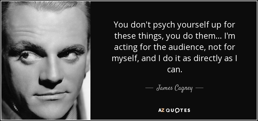 You don't psych yourself up for these things, you do them... I'm acting for the audience, not for myself, and I do it as directly as I can. - James Cagney